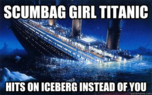 Scumbag Girl titanic Hits on iceberg instead of you
