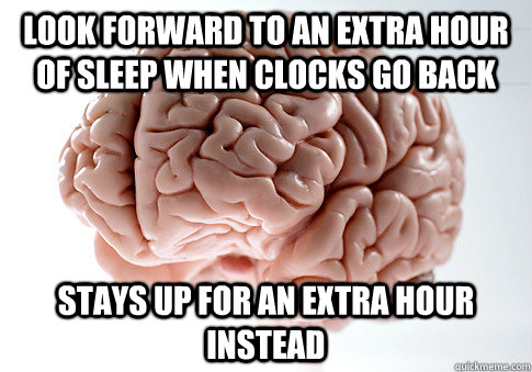 Look forward to an extra hour of sleep when clocks go back Stays up for an extra hour instead - Look forward to an extra hour of sleep when clocks go back Stays up for an extra hour instead  Scumbag Brain