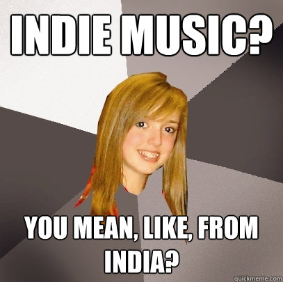 indie music? you mean, like, from india?  Musically Oblivious 8th Grader