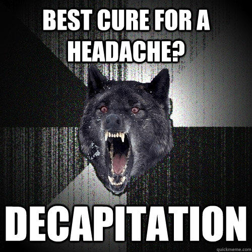 Best cure for a headache? decapitation - Best cure for a headache? decapitation  Insanity Wolf