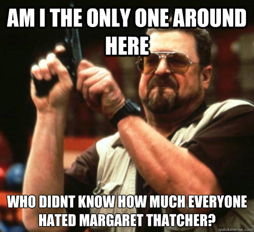 Am i the only one around here Who didnt know how much everyone hated Margaret Thatcher? - Am i the only one around here Who didnt know how much everyone hated Margaret Thatcher?  Am I The Only One Around Here