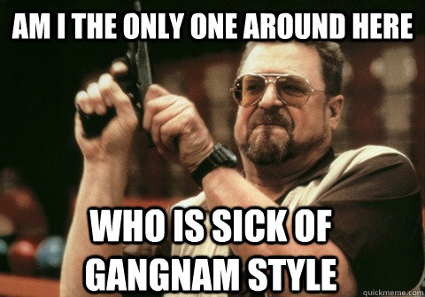 Am I the only one around here who is sick of gangnam style - Am I the only one around here who is sick of gangnam style  Am I the only one