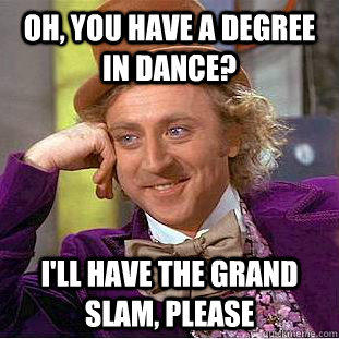 Oh, you have a degree in dance? I'll have the grand slam, please - Oh, you have a degree in dance? I'll have the grand slam, please  Creepy Wonka