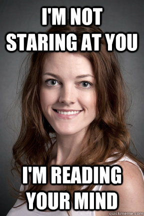 I'm not staring at you i'm reading your mind - I'm not staring at you i'm reading your mind  Wierd Psychology Student