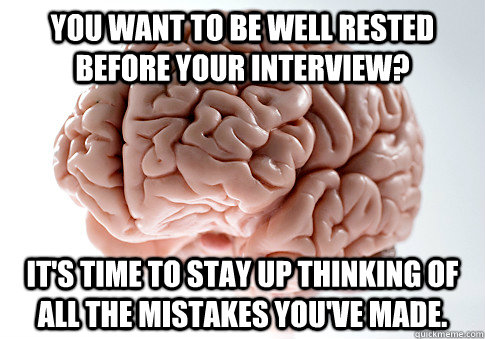 You want to be well rested before your interview? It's time to stay up thinking of all the mistakes you've made.  - You want to be well rested before your interview? It's time to stay up thinking of all the mistakes you've made.   Scumbag Brain