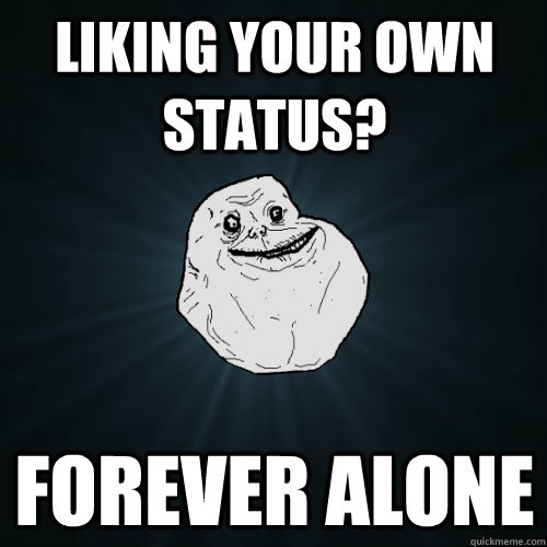 Liking your own status? Forever Alone  Forever Alone