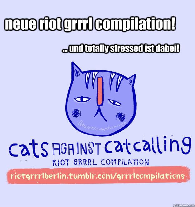 neue riot grrrl compilation! ... und totally stressed ist dabei!  cats against catcalling