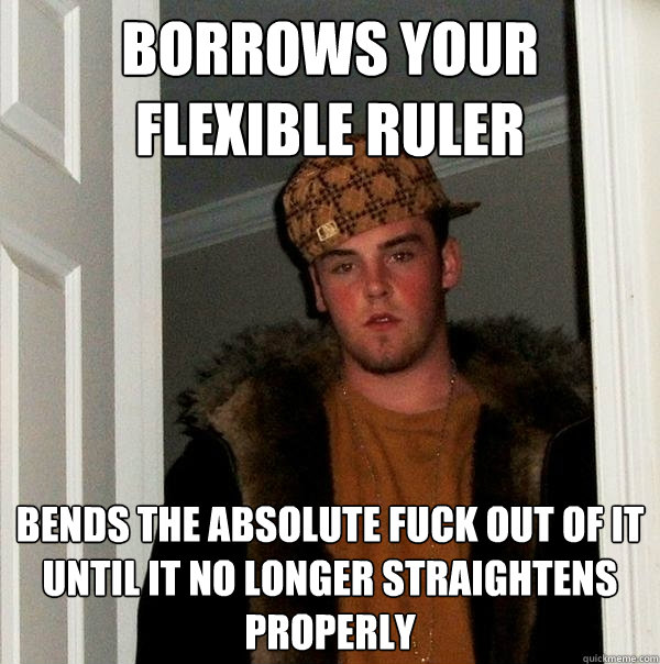 Borrows your flexible ruler Bends the absolute fuck out of it until it no longer straightens properly - Borrows your flexible ruler Bends the absolute fuck out of it until it no longer straightens properly  Scumbag Steve