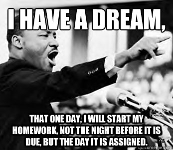 I have a dream,  That one day, I will start my homework, not the night before it is due, but the day it is assigned.