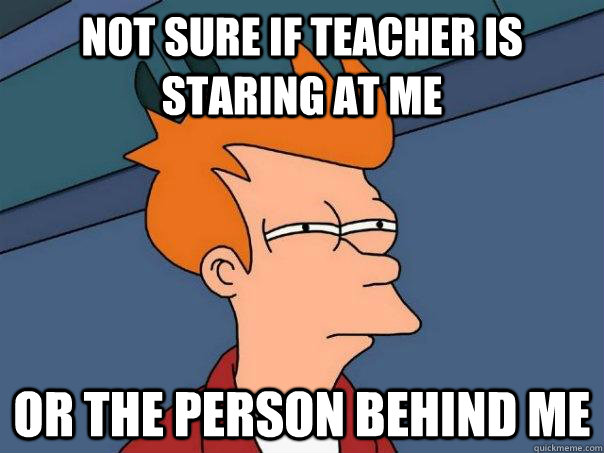 Not sure if teacher is staring at me or the person behind me - Not sure if teacher is staring at me or the person behind me  Futurama Fry
