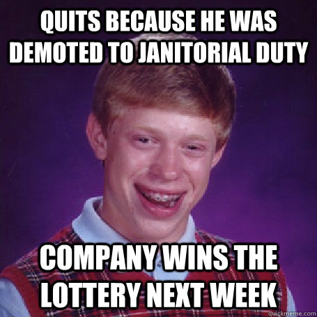 Quits because he was demoted to janitorial duty company wins the lottery next week - Quits because he was demoted to janitorial duty company wins the lottery next week  BadLuck Brian