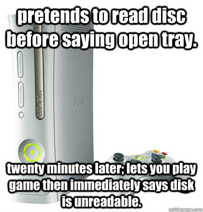 pretends to read disc before saying open tray. twenty minutes later; lets you play game then immediately says disk is unreadable.