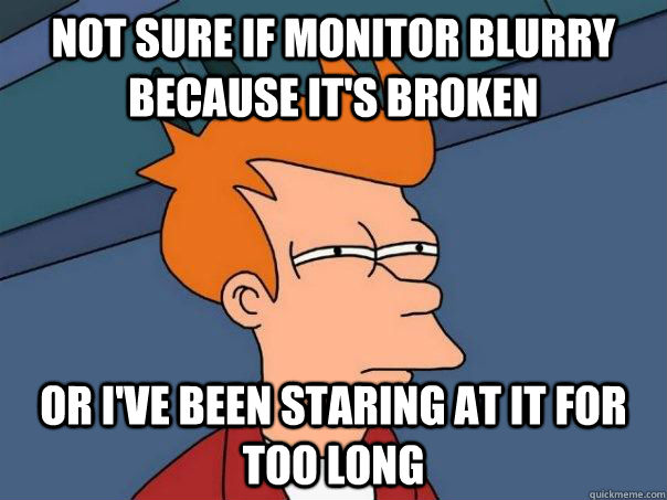 not sure if monitor blurry because it's broken or i've been staring at it for too long - not sure if monitor blurry because it's broken or i've been staring at it for too long  Futurama Fry
