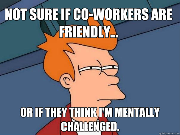 Not sure if co-workers are friendly... Or if they think I'm mentally challenged.  - Not sure if co-workers are friendly... Or if they think I'm mentally challenged.   Futurama Fry