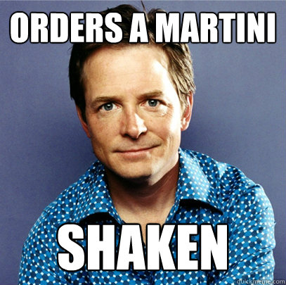 Orders a martini Shaken - Orders a martini Shaken  Awesome Michael J Fox