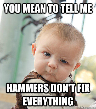 You mean to tell me Hammers don't fix everything  skeptical baby