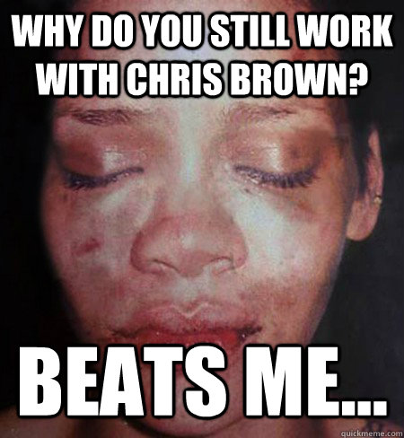 Why do you still work with Chris Brown? Beats me...  Rihanna Beats Me