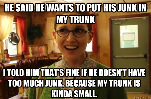 he said he wants to put his junk in my trunk i told him that's fine if he doesn't have too much junk, because my trunk is kinda small. - he said he wants to put his junk in my trunk i told him that's fine if he doesn't have too much junk, because my trunk is kinda small.  Sexually Oblivious Female