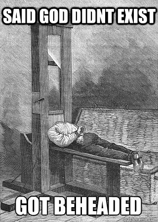 said god didnt exist got beheaded  - said god didnt exist got beheaded   guillotine