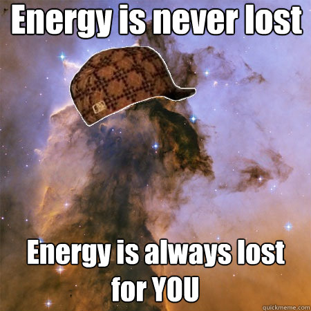 Energy is never lost Energy is always lost for YOU