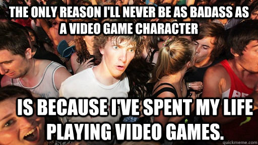 The only reason I'll never be as badass as a video game character Is because I've spent my life playing video games. - The only reason I'll never be as badass as a video game character Is because I've spent my life playing video games.  Sudden Clarity Clarence