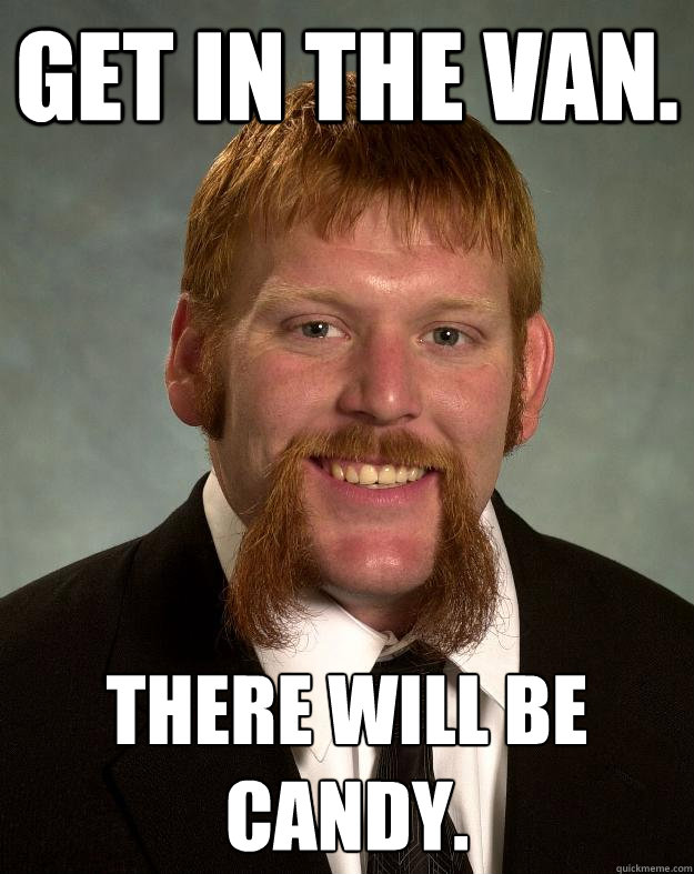 Get in the van. There will be candy.  EPIC MUSTACHE