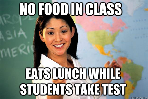 No food in class Eats lunch while students take test - No food in class Eats lunch while students take test  Unhelpful High School Teacher