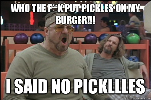 Who the f**k put pickles on my burger!!! I said no pickllles  - Who the f**k put pickles on my burger!!! I said no pickllles   Angry Walter