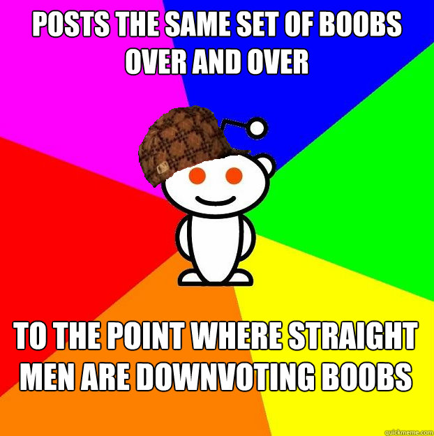 Posts the same set of boobs over and over To the point where straight men are downvoting boobs  Scumbag Redditor Boycotts ratheism
