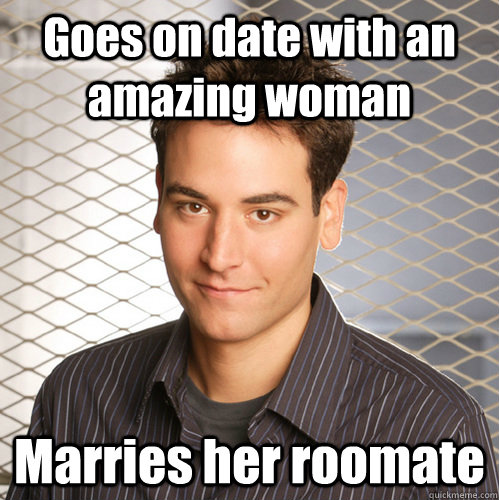 Goes on date with an amazing woman Marries her roomate  Scumbag Ted Mosby