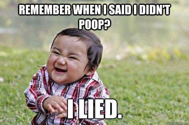 Remember when I said I didn't poop? I LIED. - Remember when I said I didn't poop? I LIED.  Evil Toddler