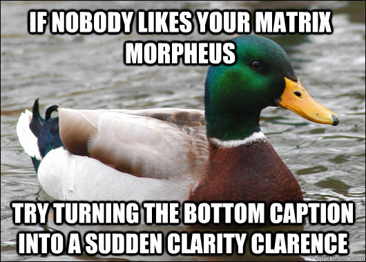 If nobody likes your matrix morpheus  try turning the bottom caption into a sudden clarity clarence - If nobody likes your matrix morpheus  try turning the bottom caption into a sudden clarity clarence  Actual Advice Mallard