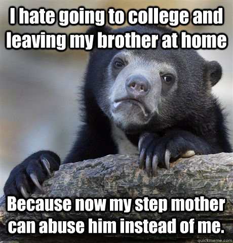 I hate going to college and leaving my brother at home Because now my step mother can abuse him instead of me. - I hate going to college and leaving my brother at home Because now my step mother can abuse him instead of me.  Confession Bear