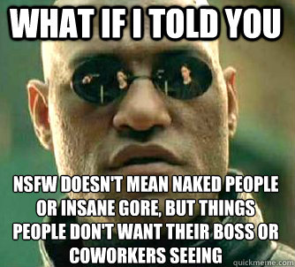 what if i told you nsfw doesn't mean naked people or insane gore, but things people don't want their boss or coworkers seeing - what if i told you nsfw doesn't mean naked people or insane gore, but things people don't want their boss or coworkers seeing  Matrix Morpheus