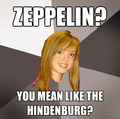 Zeppelin? You mean like the hindenburg?  Musically Oblivious 8th Grader