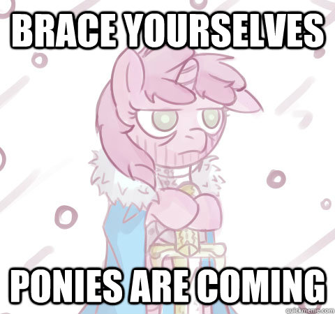 Brace yourselves Ponies are coming