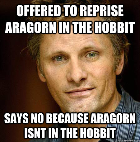 Offered to reprise aragorn in the hobbit says no because aragorn isnt in the hobbit - Offered to reprise aragorn in the hobbit says no because aragorn isnt in the hobbit  Good Guy Viggo