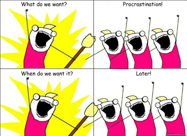 What do we want? Procrastination! When do we want it? Later!