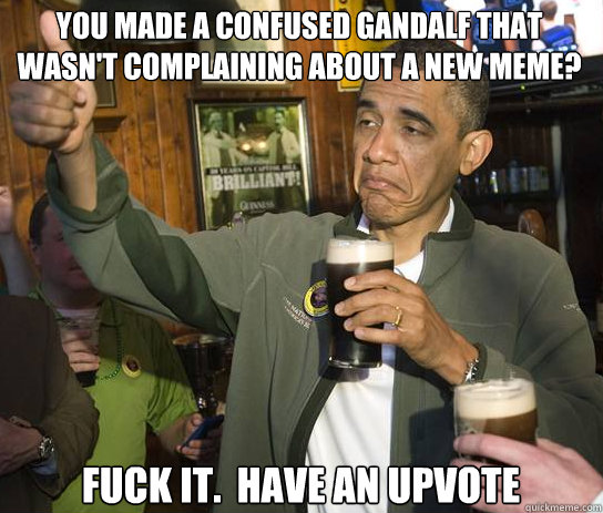 You made a confused Gandalf that wasn't complaining about a new meme? Fuck it.  Have an upvote - You made a confused Gandalf that wasn't complaining about a new meme? Fuck it.  Have an upvote  Upvoting Obama