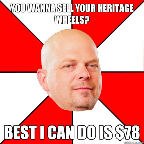 You wanna sell your heritage wheels? Best I can do is $78  Pawn Star