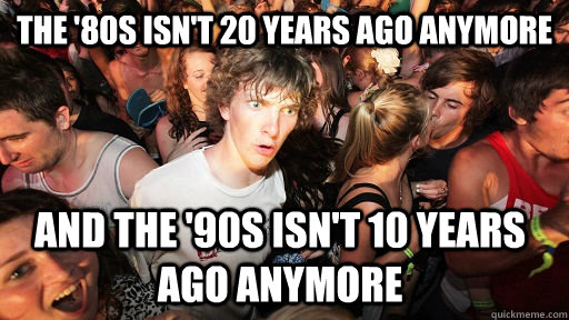 the '80s isn't 20 years ago anymore and the '90s isn't 10 years ago anymore - the '80s isn't 20 years ago anymore and the '90s isn't 10 years ago anymore  Sudden Clarity Clarence