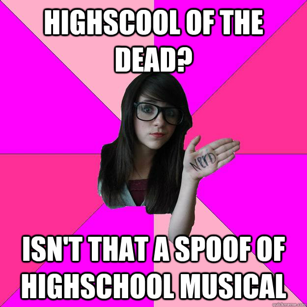 Highscool of the dead? Isn't that a spoof of highschool musical - Highscool of the dead? Isn't that a spoof of highschool musical  Idiot Nerd Girl