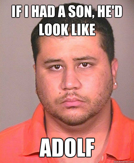 IF I HAD A SON, HE'D LOOK LIKE ADOLF  ASSHOLE George Zimmerman