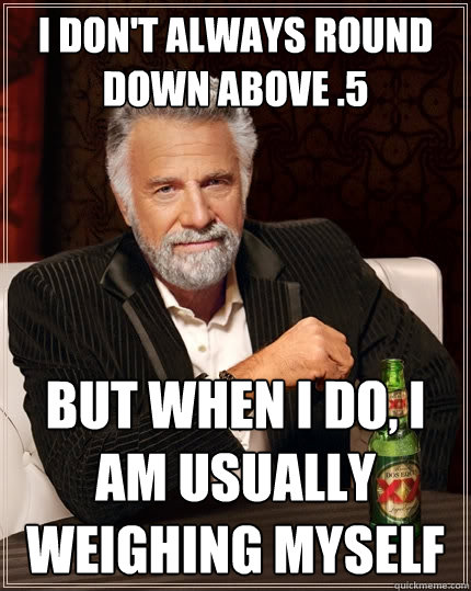 I don't always round down above .5 But when I do, I am usually weighing myself - I don't always round down above .5 But when I do, I am usually weighing myself  The Most Interesting Man In The World