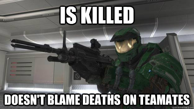 is killed  Doesn't blame deaths on teamates