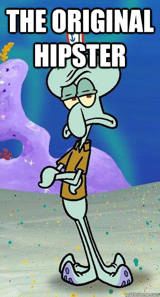The Original Hipster  - The Original Hipster   Scumbag Squidward