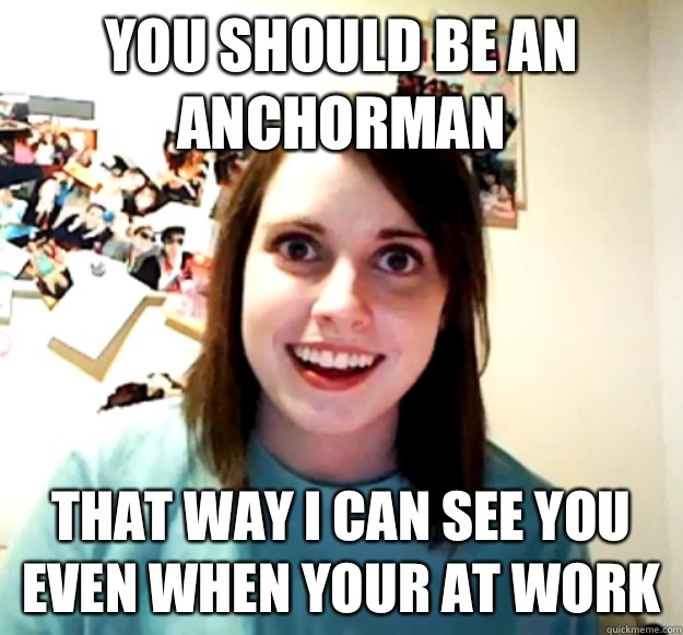You should be an Anchorman That way I can see you even when your at work - You should be an Anchorman That way I can see you even when your at work  Overly Attached Girlfriend