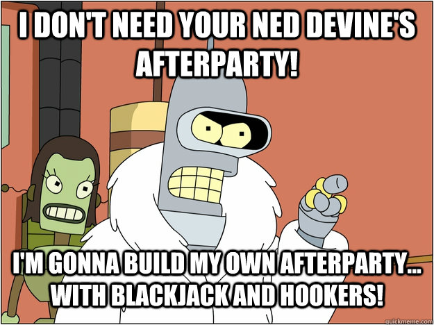I don't need your Ned Devine's afterparty! I'm gonna build my own afterparty... with Blackjack and Hookers!