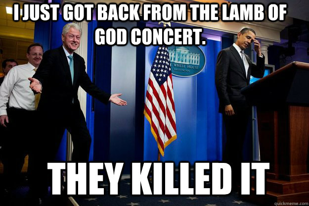 I just got back from the Lamb of God concert.  They KILLED IT - I just got back from the Lamb of God concert.  They KILLED IT  Inappropriate Timing Bill Clinton