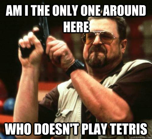 AM I THE ONLY ONE AROUND HERE Who doesn't play Tetris